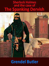 Sherlock Holmes and The Case of The Spanking Dervish by Grendel Butler
